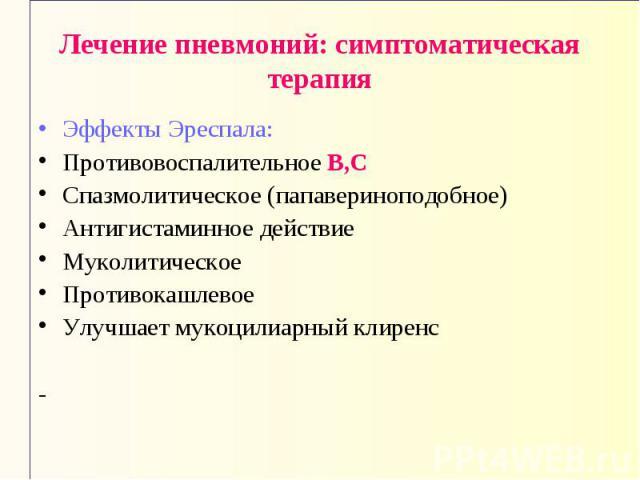 Лечение пневмоний: симптоматическая терапия Эффекты Эреспала: Противовоспалительное В,С Спазмолитическое (папавериноподобное) Антигистаминное действие Муколитическое Противокашлевое Улучшает мукоцилиарный клиренс -