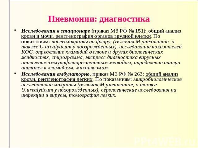 Пневмонии: диагностика Исследования в стационаре (приказ МЗ РФ № 151): общий анализ крови и мочи, рентгенография органов грудной клетки. По показаниям: посев мокроты на флору, (включая M.pneumoniae, а также U.urealyticum у новорожденных), исследован…