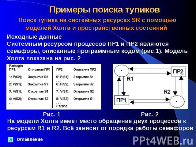 Исходные данные Системным ресурсом процессов ПР1 и ПР2 являются семафоры, описанные программным кодом (рис.1). Модель Холта показана на рис. 2 Оглавление Поиск тупика на системных ресурсах SR с помощью моделей Холта и пространственных состояний На м…