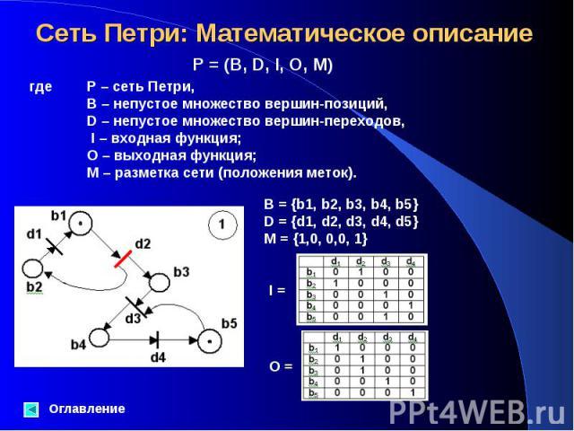 Оглавление P = (B, D, I, O, M) где P – сеть Петри, B – непустое множество вершин-позиций, D – непустое множество вершин-переходов, I – входная функция; O – выходная функция; M – разметка сети (положения меток). B = {b1, b2, b3, b4, b5}D = {d1, d2, d…