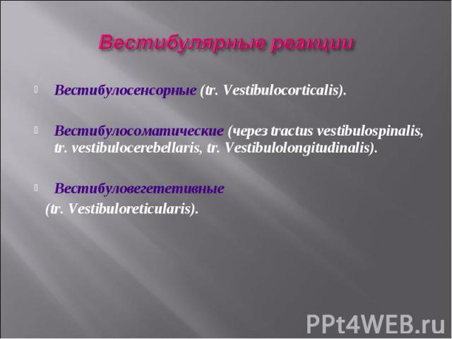 Вестибулосенсорные (tr. Vestibulocorticalis). Вестибулосоматические (через tractus vestibulospinalis, tr. vestibulocerebellaris, tr. Vestibulolongitudinalis). Вестибуловегететивные (tr. Vestibuloreticularis).