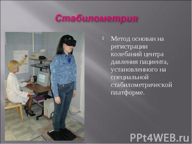 Метод основан на регистрации колебаний центра давления пациента, установленного на специальной стабилометрической платформе.