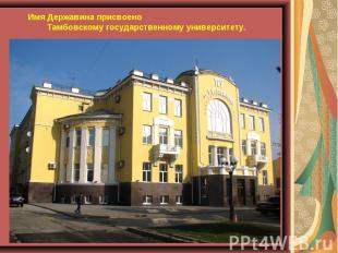 Имя Державина присвоено Тамбовскому государственному университету.