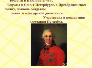 Родился в Казани в 1743 г. Служил в Санкт-Петербурге, в Преображенском полку, сн