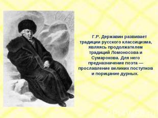 Г.Р. Державин развивает традиции русского классицизма, являясь продолжателем тра