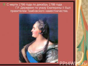 С марта 1786 года по декабрь 1788 года Г.Р. Державин по указу Екатерины II был п