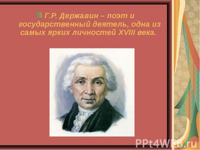 Г.Р. Державин – поэт и государственный деятель, одна из самых ярких личностей XVIII века.