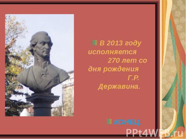 В 2013 году исполняется 270 лет со дня рождения Г.Р. Державина. КОНЕЦ.