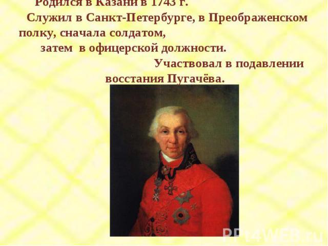 Родился в Казани в 1743 г. Служил в Санкт-Петербурге, в Преображенском полку, сначала солдатом, затем в офицерской должности. Участвовал в подавлении восстания Пугачёва.