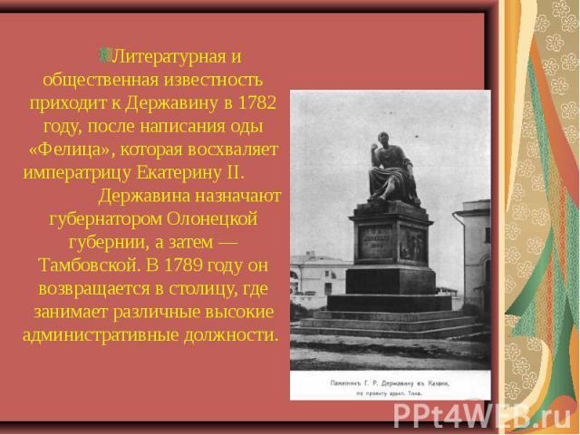 Литературная и общественная известность приходит к Державину в 1782 году, после написания оды «Фелица», которая восхваляет императрицу Екатерину II. Державина назначают губернатором Олонецкой губернии, а затем — Тамбовской. В 1789 году он возвращает…