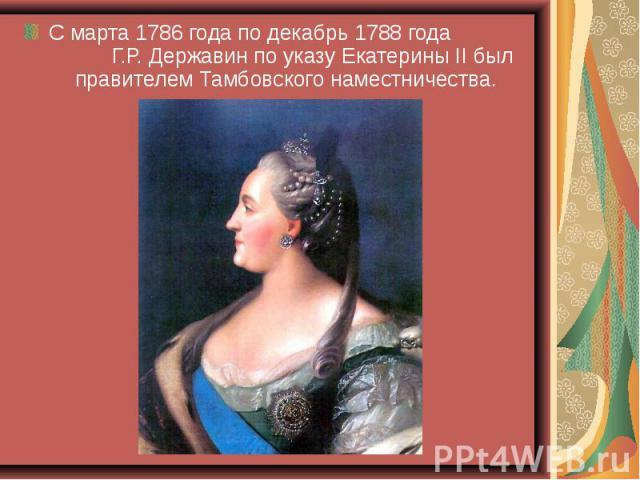 С марта 1786 года по декабрь 1788 года Г.Р. Державин по указу Екатерины II был правителем Тамбовского наместничества.