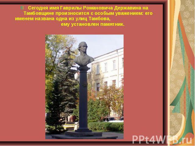 Сегодня имя Гаврилы Романовича Державина на Тамбовщине произносится с особым уважением: его именем названа одна из улиц Тамбова, ему установлен памятник.