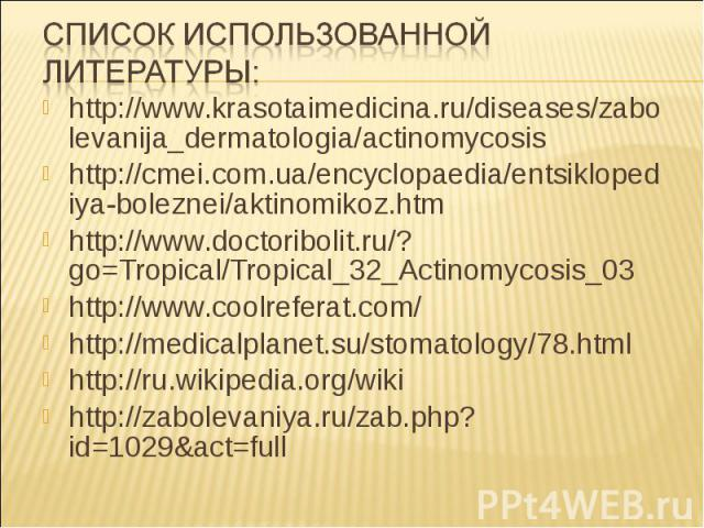 http://www.krasotaimedicina.ru/diseases/zabolevanija_dermatologia/actinomycosishttp://cmei.com.ua/encyclopaedia/entsiklopediya-boleznei/aktinomikoz.htmhttp://www.doctoribolit.ru/?go=Tropical/Tropical_32_Actinomycosis_03http://www.coolreferat.com/htt…