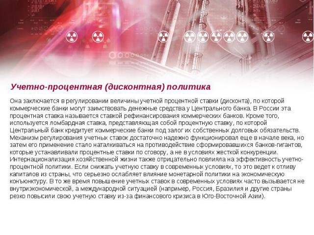 Учетно-процентная (дисконтная) политика Она заключается в регулировании величины учетной процентной ставки (дисконта), по которой коммерческие банки могут заимствовать денежные средства у Центрального банка. В России эта процентная ставка называется…