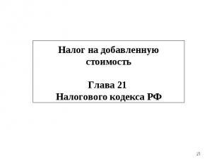 * Налог на добавленную стоимость Глава 21 Налогового кодекса РФ