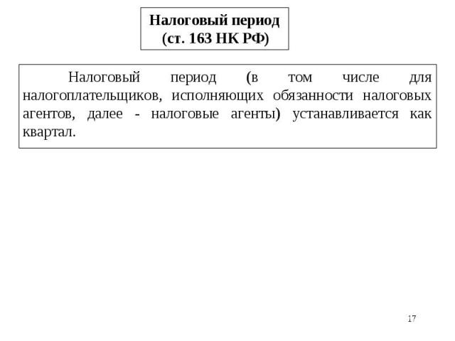 * Налоговый период (ст. 163 НК РФ) Налоговый период (в том числе для налогоплательщиков, исполняющих обязанности налоговых агентов, далее - налоговые агенты) устанавливается как квартал.