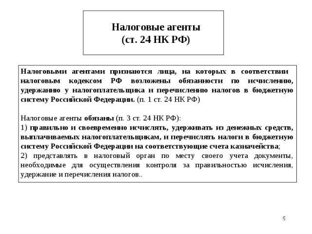 * Налоговые агенты (ст. 24 НК РФ) Налоговыми агентами признаются лица, на которых в соответствии налоговым кодексом РФ возложены обязанности по исчислению, удержанию у налогоплательщика и перечислению налогов в бюджетную систему Российской Федерации…
