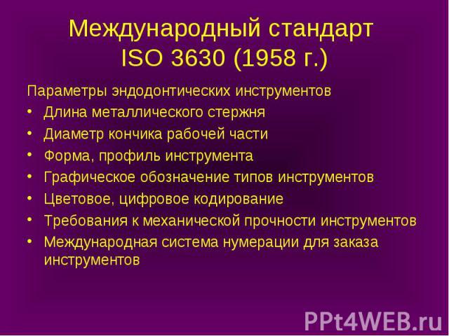 Международный стандарт ISO 3630 (1958 г.) Параметры эндодонтических инструментов Длина металлического стержня Диаметр кончика рабочей части Форма, профиль инструмента Графическое обозначение типов инструментов Цветовое, цифровое кодирование Требован…