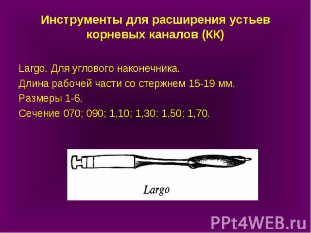 Инструменты для расширения устьев корневых каналов (КК) Largo. Для углового наконечника. Длина рабочей части со стержнем 15-19 мм. Размеры 1-6. Сечение 070; 090; 1,10; 1,30; 1,50; 1,70.