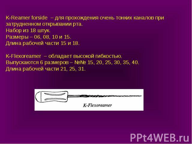 K-Reamer forside – для прохождения очень тонких каналов при затрудненном открывании рта. Набор из 18 штук. Размеры – 06, 08, 10 и 15. Длина рабочей части 15 и 18. K-Flexoreamer – обладает высокой гибкостью. Выпускаются 6 размеров – №№ 15, 20, 25, 30…