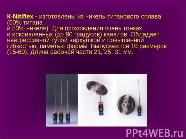 К-Nitiflex - изготовлены из никель-титанового сплава (50% титана и 50% никеля). Для прохождения очень тонких и искривленных (до 90 градусов) каналов. Обладает неагрессивной тупой верхушкой и повышенной гибкостью, памятью формы. Выпускаются 10 размер…