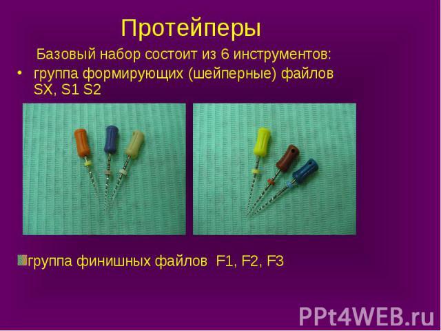группа финишных файлов F1, F2, F3 Протейперы Базовый набор состоит из 6 инструментов: группа формирующих (шейперные) файлов SX, S1 S2