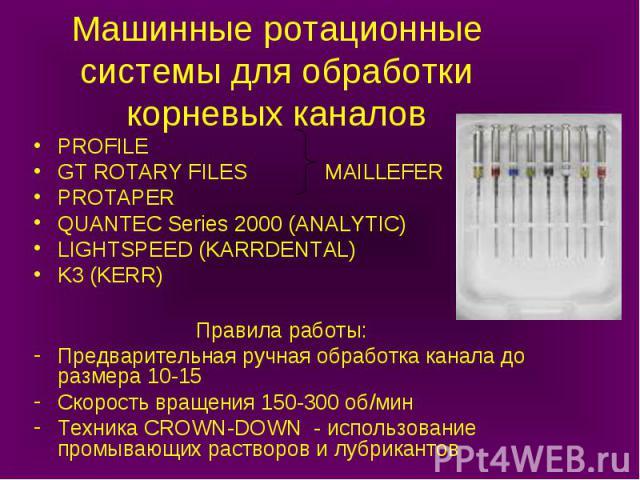 Машинные ротационные системы для обработки корневых каналов PROFILE GT ROTARY FILES MAILLEFER PROTAPER QUANTEC Series 2000 (ANALYTIC) LIGHTSPEED (KARRDENTAL) K3 (KERR) Правила работы: Предварительная ручная обработка канала до размера 10-15 Скорость…
