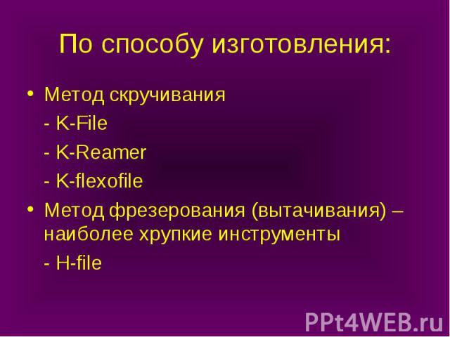 По способу изготовления: Метод скручивания - K-File - K-Reamer - K-flexofile Метод фрезерования (вытачивания) – наиболее хрупкие инструменты - H-file