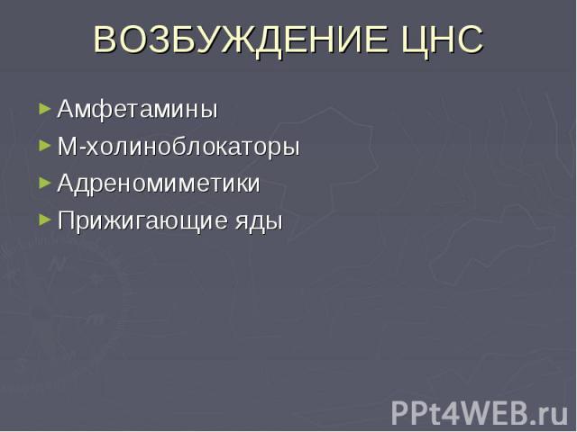 ВОЗБУЖДЕНИЕ ЦНС Амфетамины М-холиноблокаторы Адреномиметики Прижигающие яды