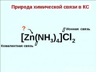 Природа химической связи в КС [Zn(NH3)4]Cl2 Ионная связь Ковалентная связь ? –