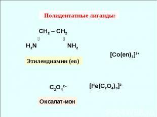 Полидентатные лиганды: СH2 – СH2 ╱ ╲ H2N NH2 [Co(en)3]3+ C2O42– Этилендиамин (en