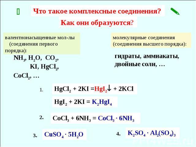 Что такое комплексные соединения? Как они образуются? NH3, H2O, CO2, KI, HgCl2, CoCl2, … валентнонасыщенные мол-лы (соединения первого порядка): молекулярные соединения (соединения высшего порядка): гидраты, аммиакаты, двойные соли, … CoCl3 + 6NH3 =…