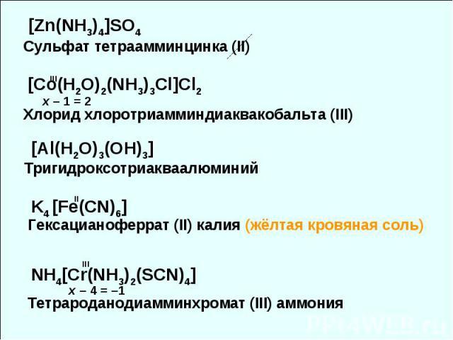 [Zn(NH3)4]SO4 [Co(H2O)2(NH3)3Cl]Cl2 Хлорид хлоротриамминдиаквакобальта (III) Сульфат тетраамминцинка (II) x – 1 = 2 III K4 [Fe(CN)6] II Гексацианоферрат (II) калия (жёлтая кровяная соль) NH4[Cr(NH3)2(SCN)4] x – 4 = –1 III Тетрароданодиамминхромат (I…