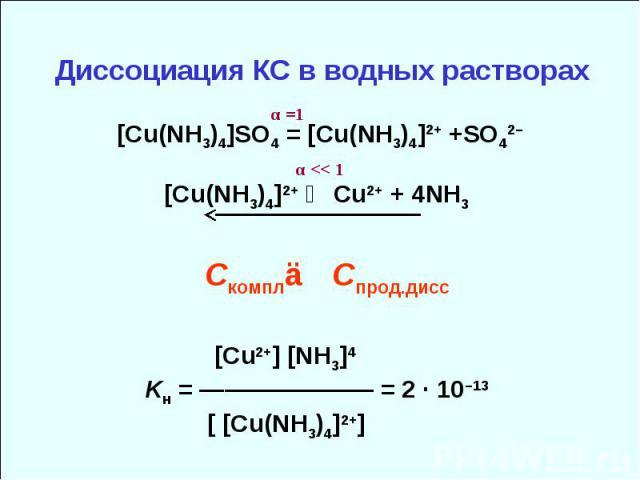 Диссоциация КС в водных растворах [Cu(NH3)4]SO4 = [Cu(NH3)4]2+ +SO42– [Cu(NH3)4]2+ ⇄ Cu2+ + 4NH3 Скомпл≫ Спрод.дисс [Cu2+] [NH3]4 Kн = ——————— = 2 · 10–13 [ [Cu(NH3)4]2+] α =1 α