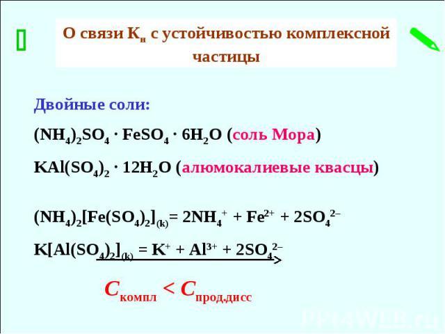 Двойные соли: (NH4)2SO4 ∙ FeSO4 ∙ 6H2O (соль Мора) KAl(SO4)2 ∙ 12H2O (алюмокалиевые квасцы) (NH4)2[Fe(SO4)2](k)= 2NH4+ + Fe2+ + 2SO42– K[Al(SO4)2](k) = K+ + Al3+ + 2SO42– Скомпл < Спрод.дисс О связи Кн с устойчивостью комплексной частицы