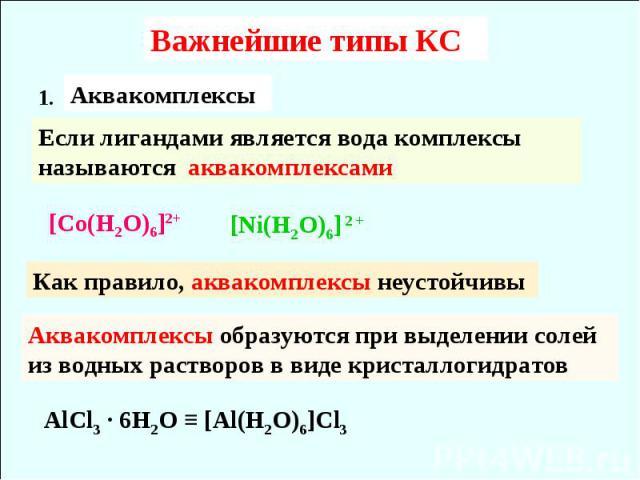 Важнейшие типы КС AlCl3 ∙ 6H2O ≡ [Al(H2O)6]Cl3 Если лигандами является вода комплексы называются аквакомплексами [Co(H2O)6]2+ [Ni(H2O)6] 2 + Как правило, аквакомплексы неустойчивы Аквакомплексы образуются при выделении солей из водных растворов в ви…
