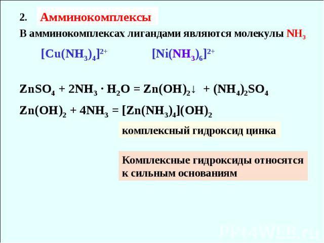 Амминокомплексы 2. В амминокомплексах лигандами являются молекулы NH3 [Cu(NH3)4]2+ [Ni(NH3)6]2+ ZnSO4 + 2NH3 ∙ H2O = Zn(OH)2↓ + (NH4)2SO4 Zn(OH)2 + 4NH3 = [Zn(NH3)4](OH)2 комплексный гидроксид цинка Комплексные гидроксиды относятся к сильным основаниям