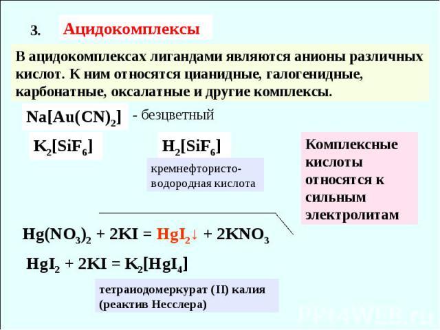 Ацидокомплексы 3. В ацидокомплексах лигандами являются анионы различных кислот. К ним относятся цианидные, галогенидные, карбонатные, оксалатные и другие комплексы. Na[Au(CN)2] - безцветный K2[SiF6] H2[SiF6] кремнефтористо- водородная кислота Компле…