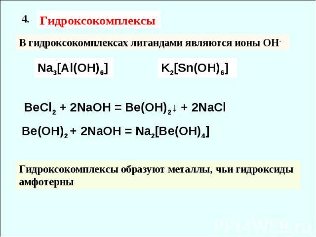 Be(OH)2 + 2NaOH = Na2[Be(OH)4] Гидроксокомплексы 4. В гидроксокомплексах лигандами являются ионы ОН- Na3[Al(OH)6] K2[Sn(OH)6] BeCl2 + 2NaOH = Be(OH)2↓ + 2NaCl Гидроксокомплексы образуют металлы, чьи гидроксиды амфотерны