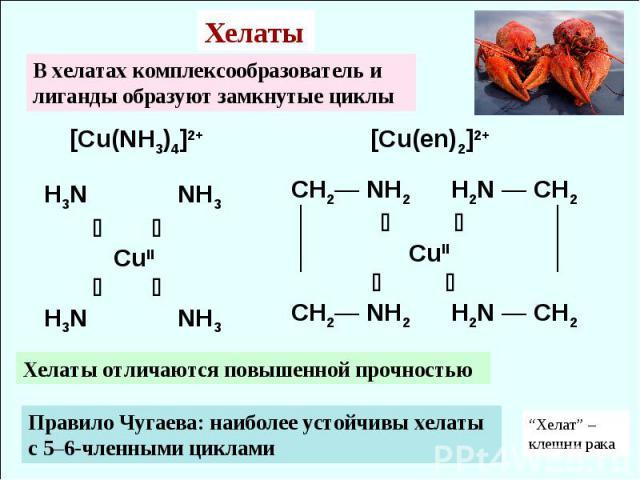 [Cu(NH3)4]2+ [Cu(en)2]2+ H3N NH3 CuII H3N NH3 CH2— NH2 H2N — CH2 CuII CH2— NH2 H2N — CH2 Правило Чугаева: наиболее устойчивы хелаты с 5–6-членными циклами Хелаты В хелатах комплексообразователь и лиганды образуют замкнутые циклы Хелаты отличаются по…