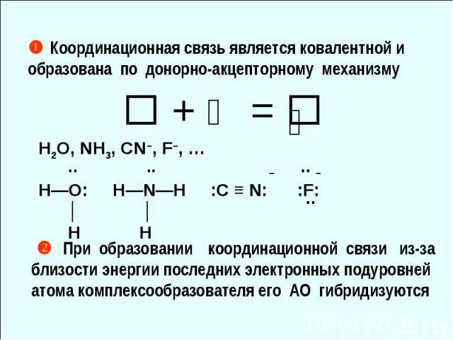 Координационная связь является ковалентной и образована по донорно-акцепторному механизму + ⇅ = ⇅ H2O, NH3, CN–, F–, … .. .. – .. – H—O: H—N—H :С ≡ N: :F: │ │ H H При образовании координационной связи из-за близости энергии последних электронных под…
