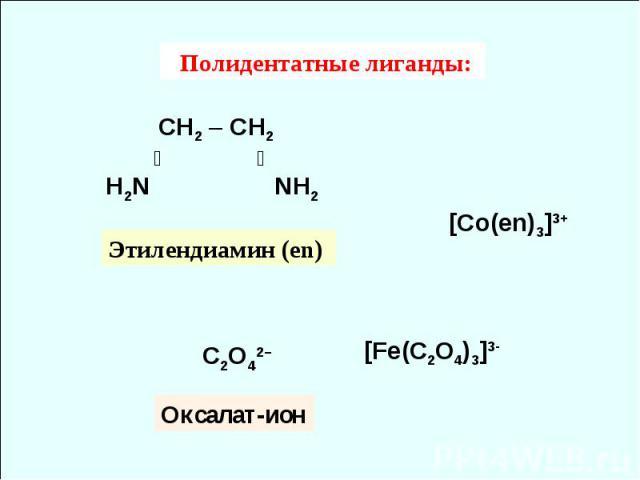 Полидентатные лиганды: СH2 – СH2 ╱ ╲ H2N NH2 [Co(en)3]3+ C2O42– Этилендиамин (en) Оксалат-ион [Fe(C2O4)3]3-
