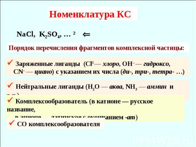 Номенклатура КС NaCl, K2SO4, … ⇦ Порядок перечисления фрагментов комплексной частицы: Заряженные лиганды (Cl — хлоро, ОН– — гидроксо, CN– — циано) с указанием их числа (ди-, три-, тетра- …) Нейтральные лиганды (Н2О — аква, NH3 — аммин и т.п.) Компле…