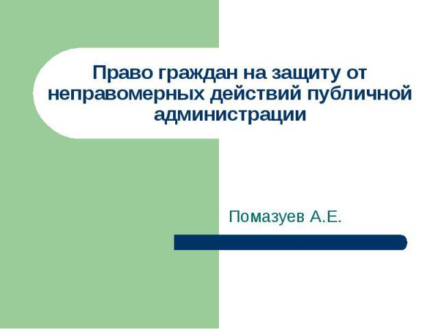Право граждан на защиту от неправомерных действий публичной администрации Помазуев А.Е.