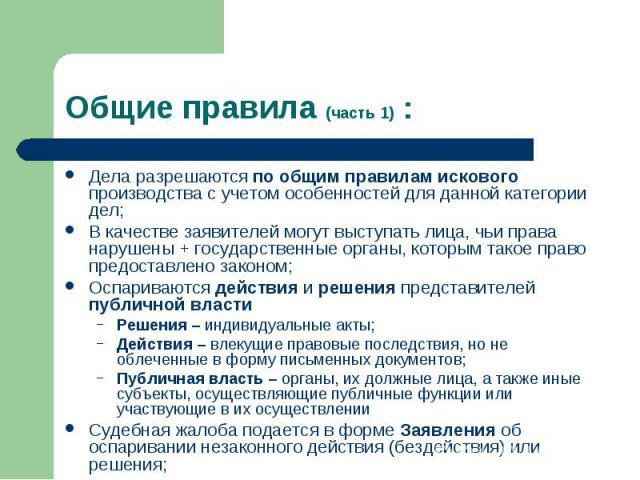 Общие правила (часть 1) : Дела разрешаются по общим правилам искового производства с учетом особенностей для данной категории дел; В качестве заявителей могут выступать лица, чьи права нарушены + государственные органы, которым такое право предостав…