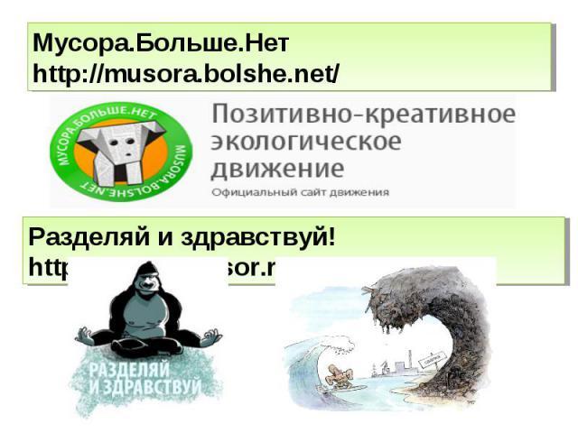 Мусора.Больше.Нет http://musora.bolshe.net/ Разделяй и здравствуй! http://razdelimusor.ru/