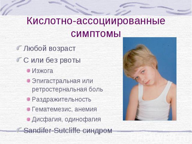 Кислотно-ассоциированные симптомы Любой возраст С или без рвоты Изжога Эпигастральная или ретростернальная боль Раздражительность Гематемезис, анемия Дисфагия, одинофагия Sandifer-Sutcliffe синдром