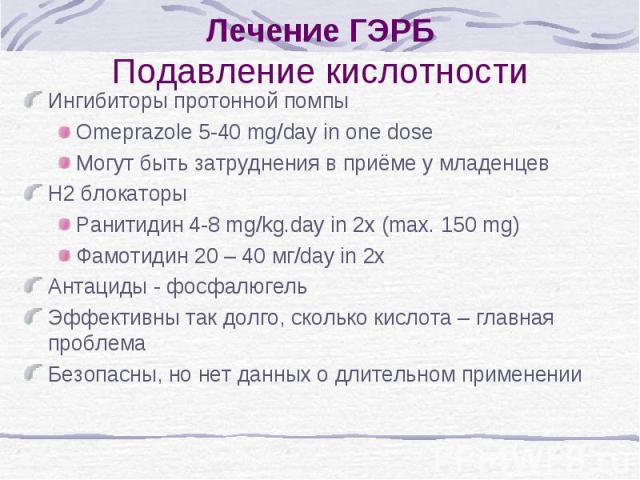 Лечение ГЭРБ Подавление кислотности Ингибиторы протонной помпы Omeprazole 5-40 mg/day in one dose Могут быть затруднения в приёме у младенцев H2 блокаторы Ранитидин 4-8 mg/kg.day in 2x (max. 150 mg) Фамотидин 20 – 40 мг/day in 2x Антациды - фосфалюг…