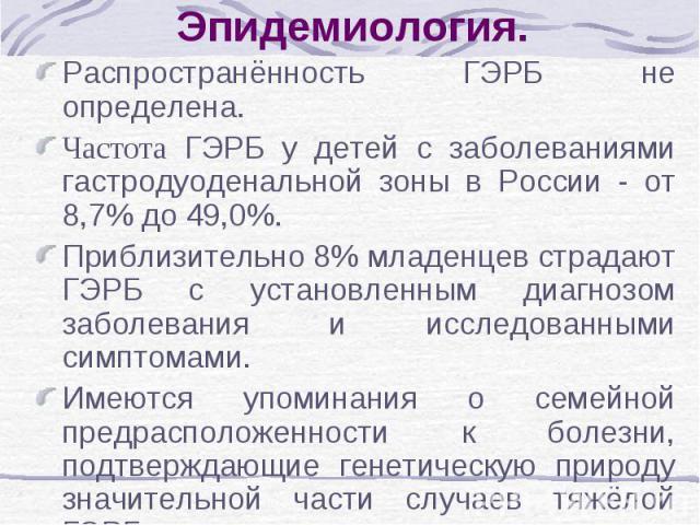 Эпидемиология. Распространённость ГЭРБ не определена. Частота ГЭРБ у детей с заболеваниями гастродуоденальной зоны в России - от 8,7% до 49,0%. Приблизительно 8% младенцев страдают ГЭРБ с установленным диагнозом заболевания и исследованными симптома…