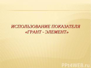 ИСПОЛЬЗОВАНИЕ ПОКАЗАТЕЛЯ «ГРАНТ - ЭЛЕМЕНТ»